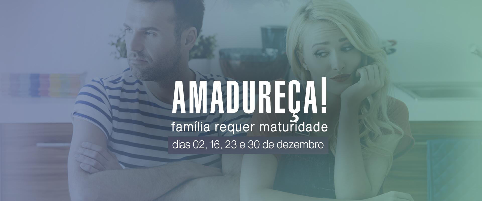AMADUREÇA! FAMÍLIA REQUER MATURIDADE
